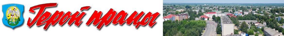 Шумилино. Новости Шумилино и Шумилинского района. Герой працы. Герой труда. Районная газета